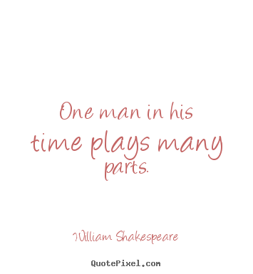 Life quote - One man in his time plays many parts.