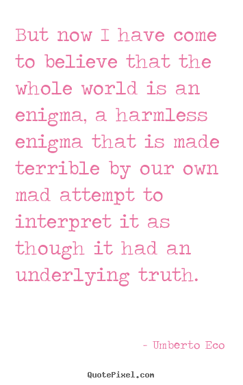 Umberto Eco picture quote - But now i have come to believe that the whole world is an enigma,.. - Life quotes