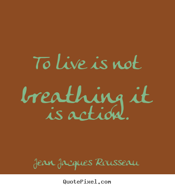 Jean Jacques Rousseau photo quote - To live is not breathing it is action. - Life quote