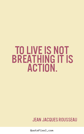 Quote about life - To live is not breathing it is action.