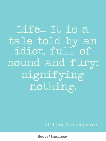 Quotes about life - Life… it is a tale told by an idiot, full of sound and fury; signifying..