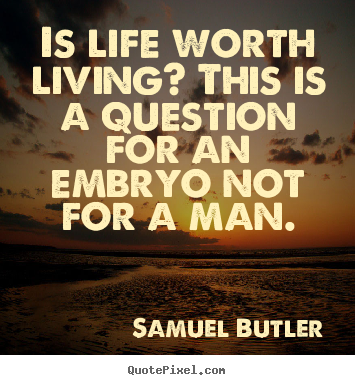 Create custom poster quotes about life - Is life worth living? this is a question for an embryo not for a man.