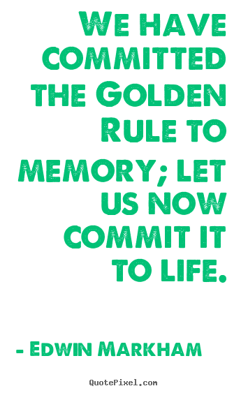 Make custom picture quotes about life - We have committed the golden rule to memory; let us..