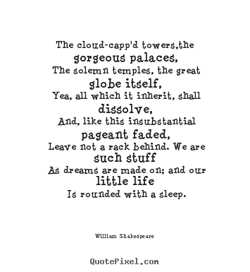 Quotes about life - The cloud-capp'd towers,the gorgeous palaces,..