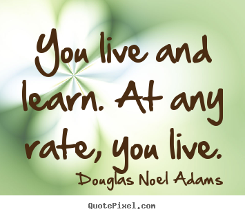 Life quotes - You live and learn. at any rate, you live.