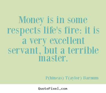 Life quote - Money is in some respects life's fire: it is a very excellent..