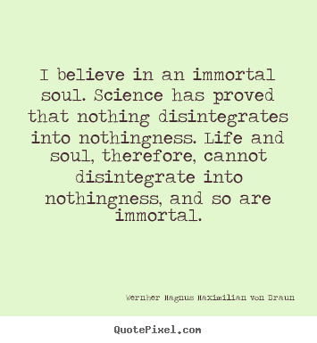 I believe in an immortal soul. science has proved that nothing disintegrates.. Wernher Magnus Maximilian Von Braun  life quotes