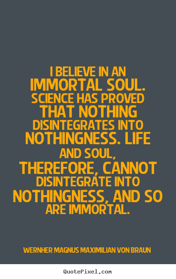 Quotes about life - I believe in an immortal soul. science has proved..