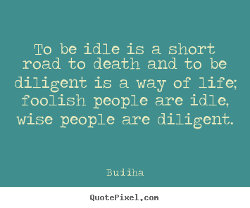 To be idle is a short road to death and to be diligent is a way of life;.. Buddha top life quotes