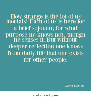 Albert Einstein picture quote - How strange is the lot of us mortals! each of us is here for a brief.. - Life quotes