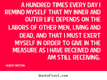 A hundred times every day i remind myself that my inner and outer.. Albert Einstein popular life quotes
