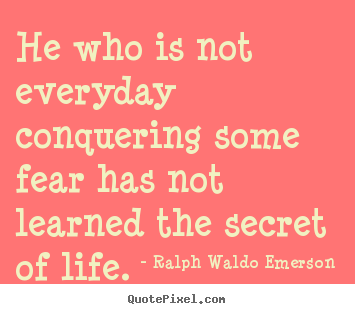 Ralph Waldo Emerson image quotes - He who is not everyday conquering some fear has not learned the secret.. - Life sayings