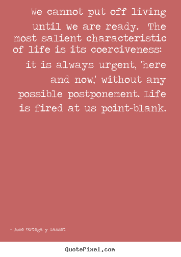Quote about life - We cannot put off living until we are ready. the most salient..