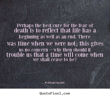 Perhaps the best cure for the fear of death is.. William Hazlitt famous life quotes