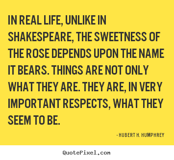 Life quotes - In real life, unlike in shakespeare, the sweetness of the rose depends..