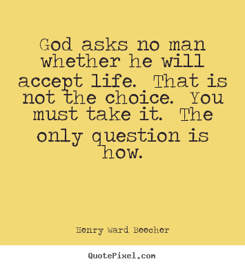 Henry Ward Beecher picture quotes - God asks no man whether he will accept life. that.. - Life quote
