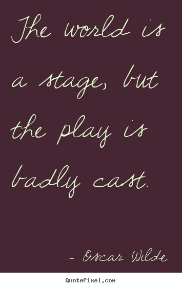 The world is a stage, but the play is badly.. Oscar Wilde best life quotes