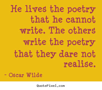 Life quote - He lives the poetry that he cannot write. the others write the..