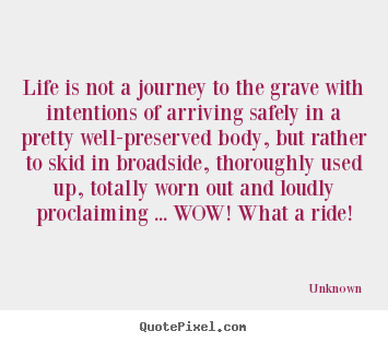 Life is not a journey to the grave with intentions of arriving.. Unknown top life quotes