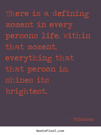 There is a defining moment in every persons life... Unknown top life quotes