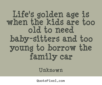 Quotes about life - Life's golden age is when the kids are too old to need baby-sitters..