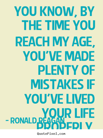 You know, by the time you reach my age, you've.. Ronald Reagan best life quote