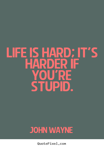 Quotes about life - Life is hard; it's harder if you're stupid.