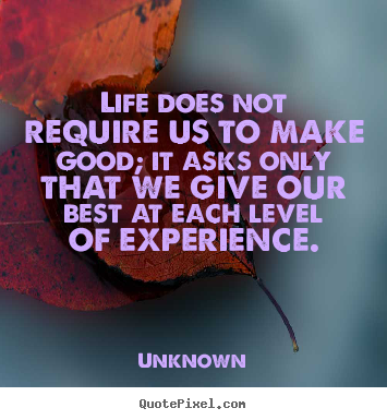 Life does not require us to make good; it.. Unknown top life quote
