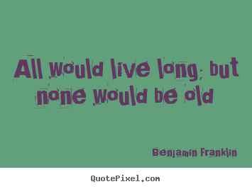 Benjamin Franklin picture quote - All would live long; but none would be old - Life quotes