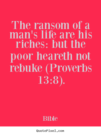 Quote about life - The ransom of a man's life are his riches:..