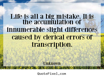 Create picture quotes about life - Life is all a big mistake. it is the accumulation..