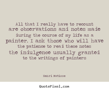 Henri Matisse image quotes - All that i really have to recount are observations and notes made during.. - Life quotes