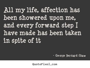 George Bernard Shaw picture quotes - All my life, affection has been showered upon me, and every.. - Life quotes