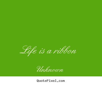 Quotes about life - Life is a ribbon
