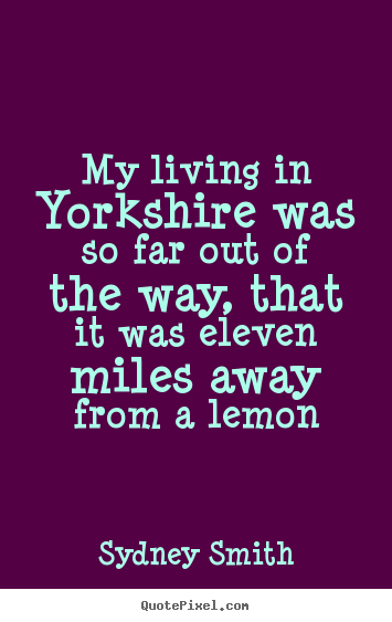 Design your own picture quotes about life - My living in yorkshire was so far out of the way, that it..