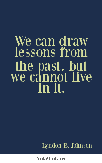 Quotes about life - We can draw lessons from the past, but we cannot live in it.