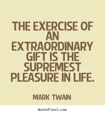 Life quote - The exercise of an extraordinary gift is the supremest..