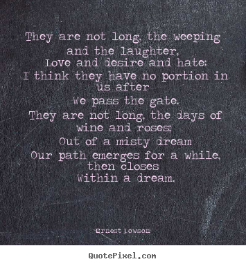 Ernest Dowson poster quotes - They are not long, the weeping and the laughter, love and desire and.. - Life quotes