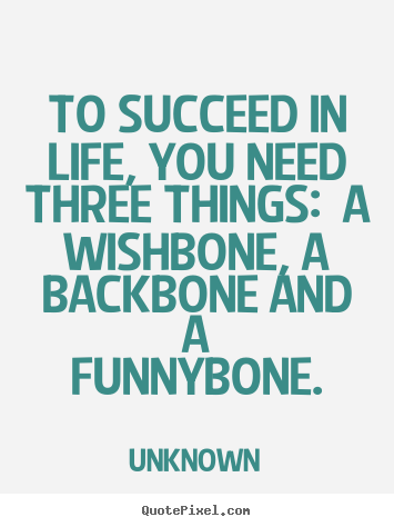 Quotes about life - To succeed in life, you need three things:  a..