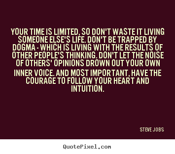 Your time is limited, so don't waste it living someone else's.. Steve Jobs great life quotes