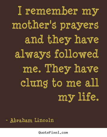 Create custom picture quotes about life - I remember my mother's prayers and they have always followed me. they..