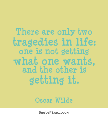 There are only two tragedies in life: one is not getting.. Oscar Wilde greatest life quotes