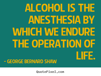 Life quotes - Alcohol is the anesthesia by which we endure the operation of life.