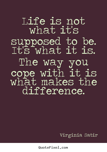 Life quote - Life is not what it's supposed to be. it's what it..