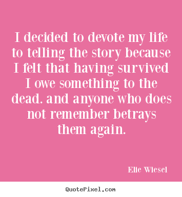 Customize picture quotes about life - I decided to devote my life to telling the story because i felt that having..
