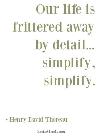 Our life is frittered away by detail... simplify,.. Henry David Thoreau  life quotes