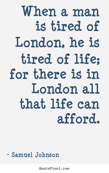 Design picture quotes about life - When a man is tired of london, he is tired of life; for..