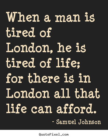 When a man is tired of london, he is tired of life; for there.. Samuel Johnson  life quotes