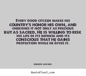 Every good citizen makes his country's honor his own, and cherishes.. Andrew Jackson popular life quotes