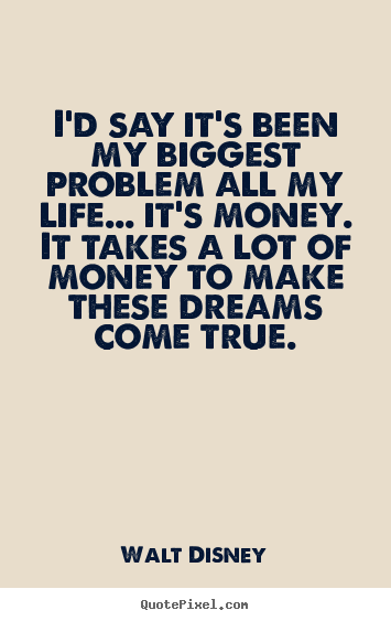 Walt Disney image quotes - I'd say it's been my biggest problem all my life... it's.. - Life quote